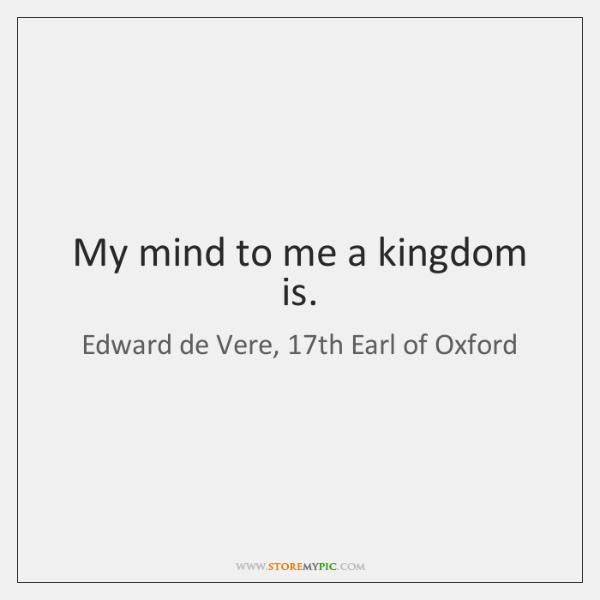 My mind to me a kingdom is.