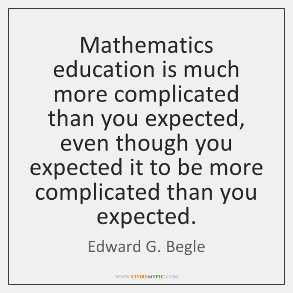 Mathematics education is much more complicated than you expected, even though you ...