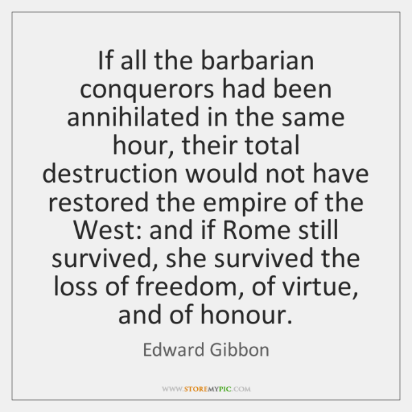 If all the barbarian conquerors had been annihilated in the same hour, ...