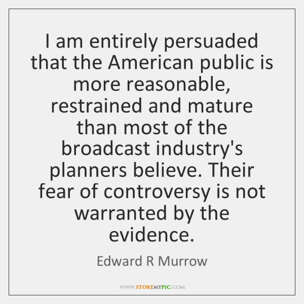 I am entirely persuaded that the American public is more reasonable, restrained ...