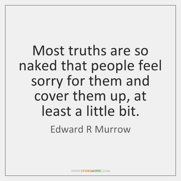 Most truths are so naked that people feel sorry for them and ...
