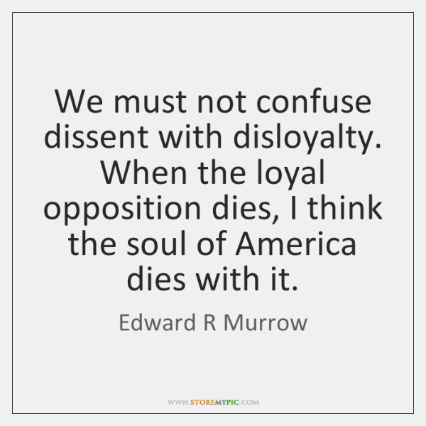 We must not confuse dissent with disloyalty. When the loyal opposition dies, ...