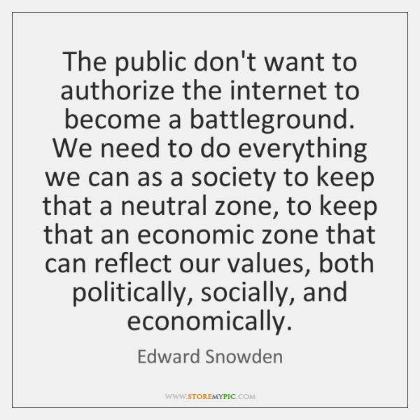 The public don't want to authorize the internet to become a battleground. ...