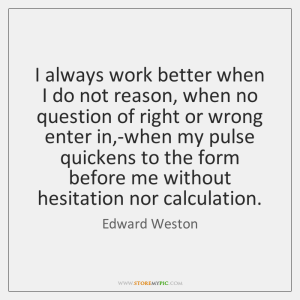 I always work better when I do not reason, when no question ...