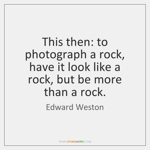 This then: to photograph a rock, have it look like a rock, ...