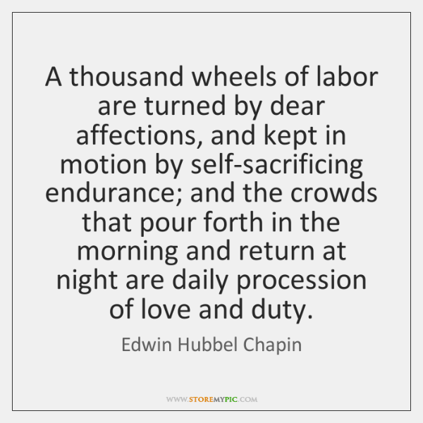 A thousand wheels of labor are turned by dear affections, and kept ...