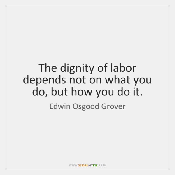 The Dignity Of Labor Depends Not On What You Do But How