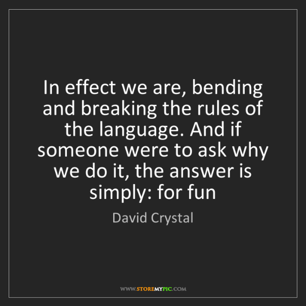 David Crystal: In effect we are, bending and breaking the rules of the...
