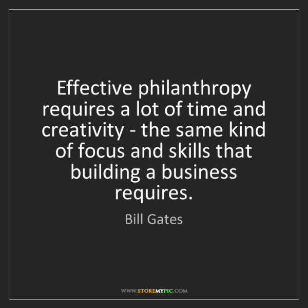 Bill Gates: Effective philanthropy requires a lot of time and creativity...
