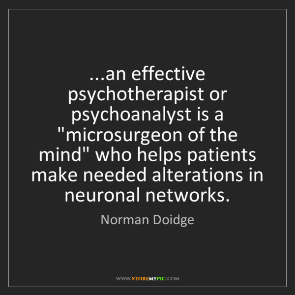 Norman Doidge: ...an effective psychotherapist or psychoanalyst is a...