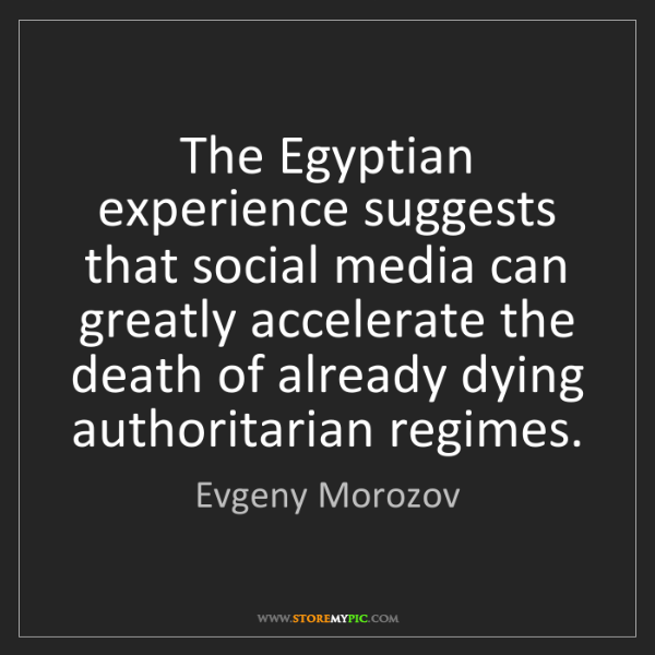Evgeny Morozov: The Egyptian experience suggests that social media can...