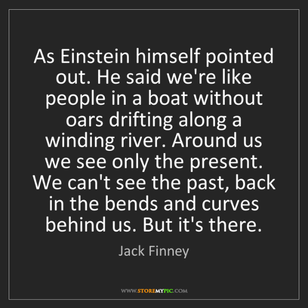 Jack Finney: As Einstein himself pointed out. He said we're like people...