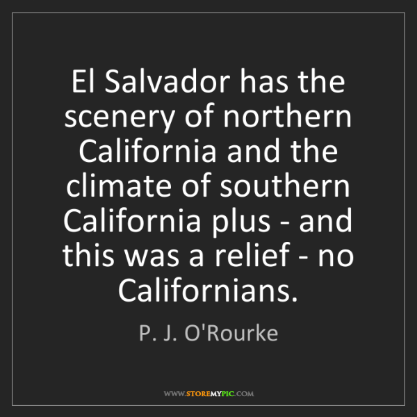 P. J. O'Rourke: El Salvador has the scenery of northern California and...