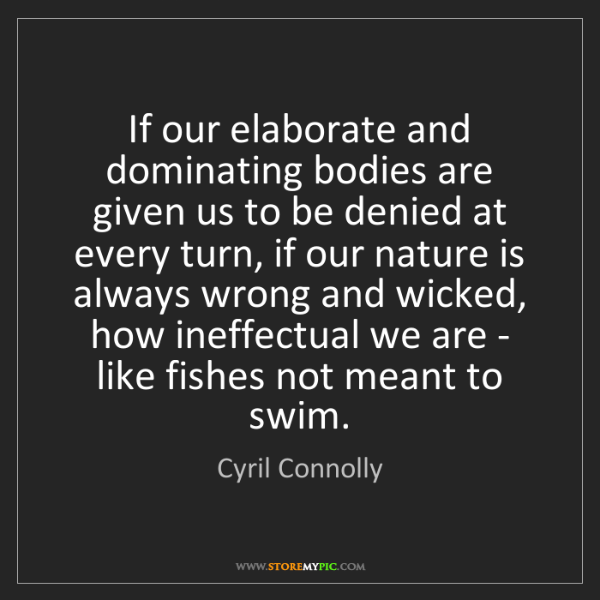 Cyril Connolly: If our elaborate and dominating bodies are given us to...