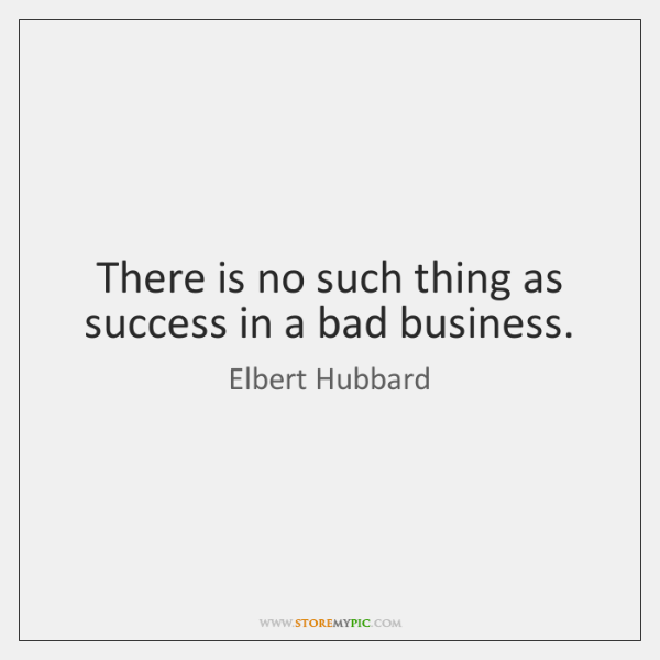 There is no such thing as success in a bad business.