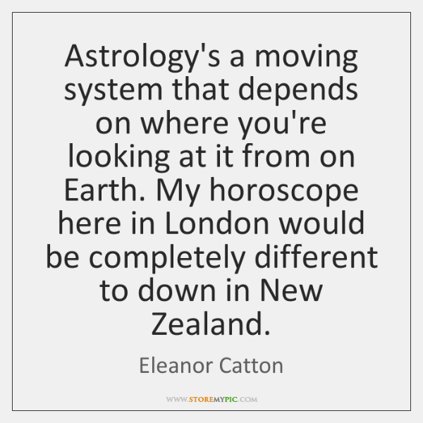 Astrology's a moving system that depends on where you're looking at it ...