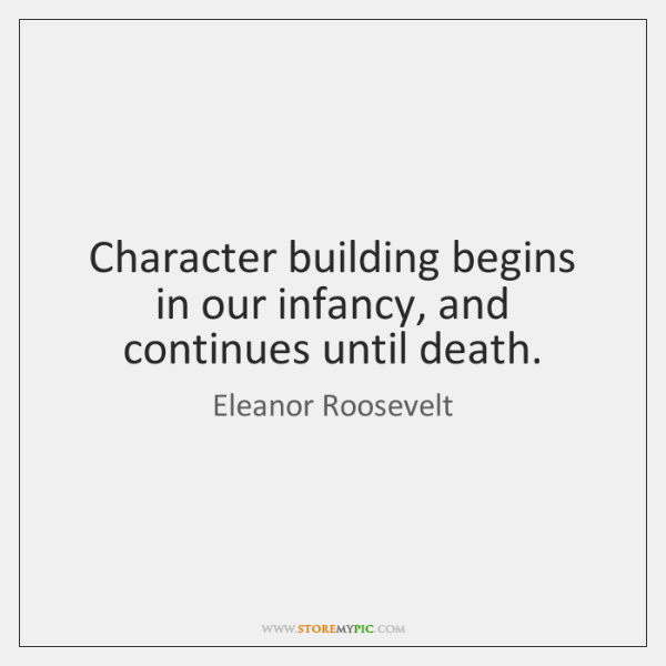 Character building begins in our infancy, and continues until death.