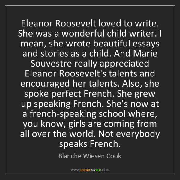 Blanche Wiesen Cook: Eleanor Roosevelt loved to write. She was a wonderful...