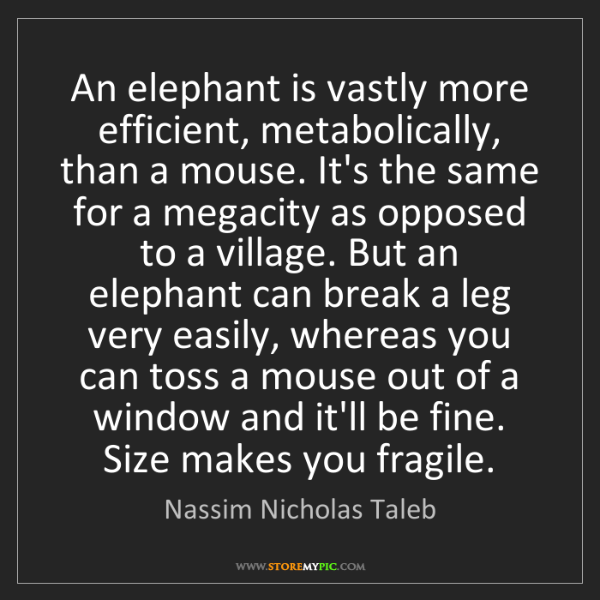 Nassim Nicholas Taleb: An elephant is vastly more efficient, metabolically,...
