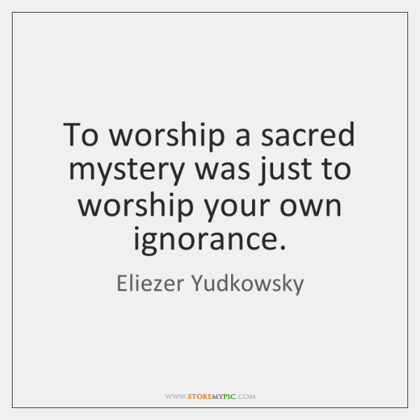To worship a sacred mystery was just to worship your own ignorance.