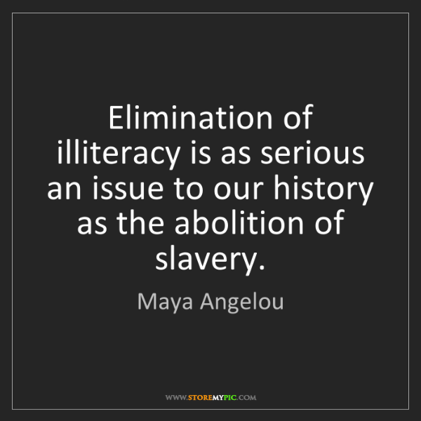 Maya Angelou: Elimination of illiteracy is as serious an issue to our...