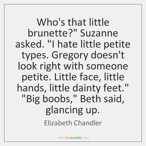 "Who's that little brunette?"" Suzanne asked. ""I hate little petite types. Gregory ..."