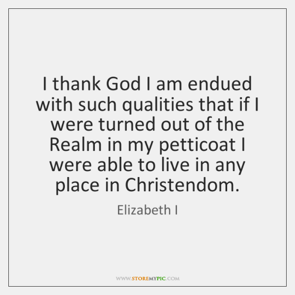 I thank God I am endued with such qualities that if I ...