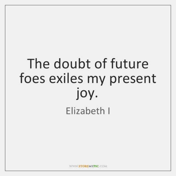 The doubt of future foes exiles my present joy.