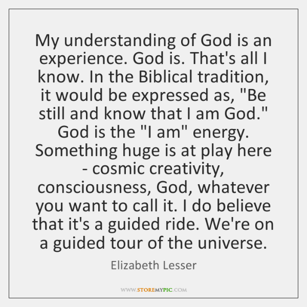 My understanding of God is an experience. God is. That's all I ...