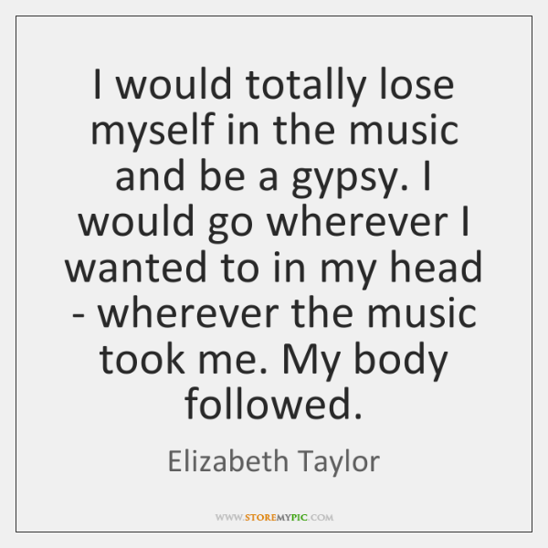 I would totally lose myself in the music and be a gypsy. ...