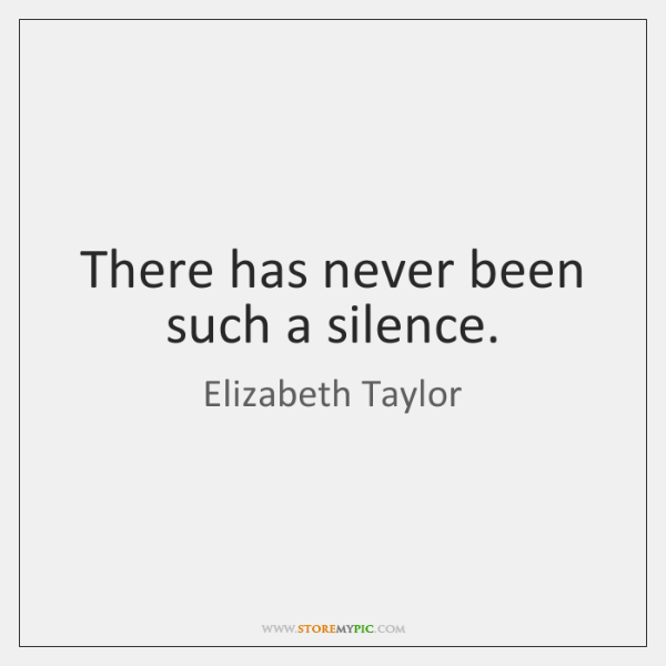 There has never been such a silence.
