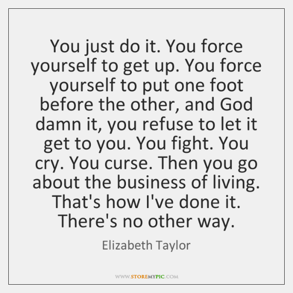 You just do it. You force yourself to get up. You force ...
