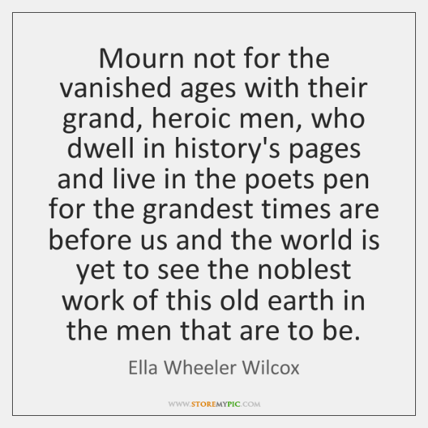 Mourn not for the vanished ages with their grand, heroic men, who ...