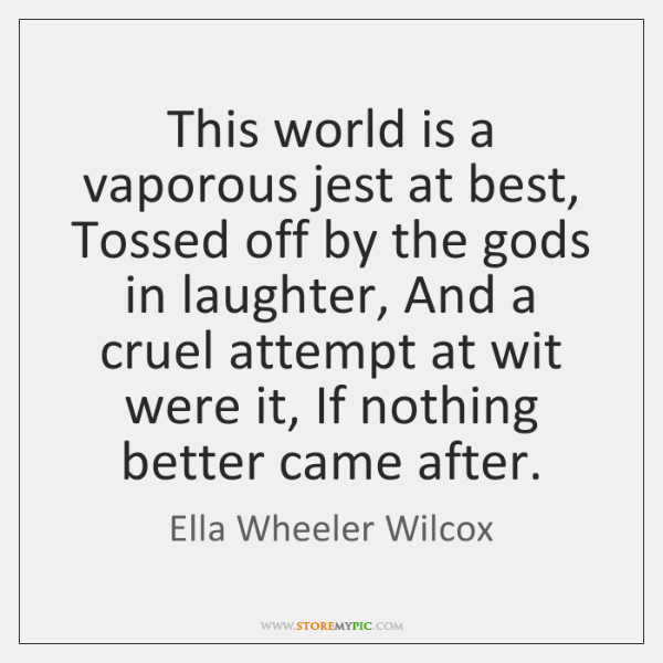 This world is a vaporous jest at best, Tossed off by the ...
