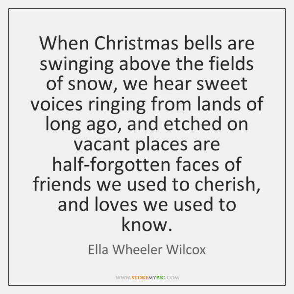 When Christmas bells are swinging above the fields of snow, we hear ...