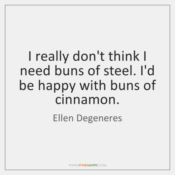 I really don't think I need buns of steel. I'd be happy ...