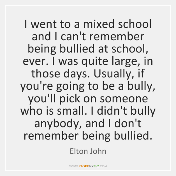 I went to a mixed school and I can't remember being bullied ...