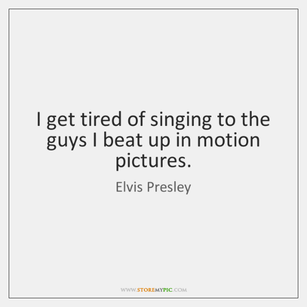 I get tired of singing to the guys I beat up in ...