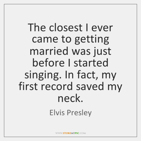 The closest I ever came to getting married was just before I ...