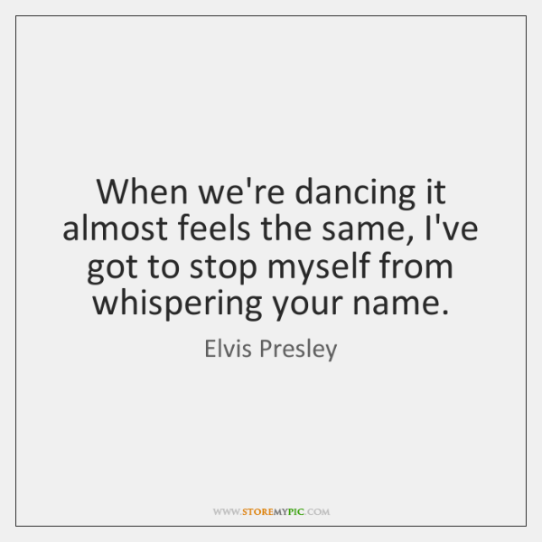 When we're dancing it almost feels the same, I've got to stop ...