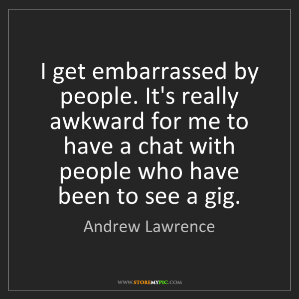 Andrew Lawrence: I get embarrassed by people. It's really awkward for...