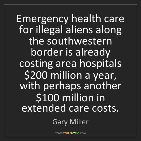 Gary Miller: Emergency health care for illegal aliens along the southwestern...