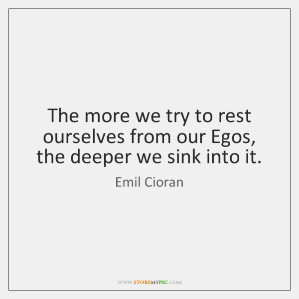 The more we try to rest ourselves from our Egos, the deeper ...