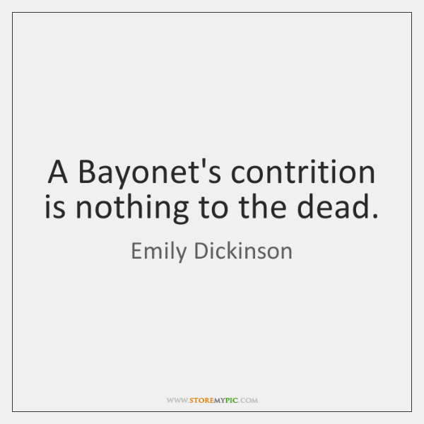 A Bayonet's contrition is nothing to the dead.