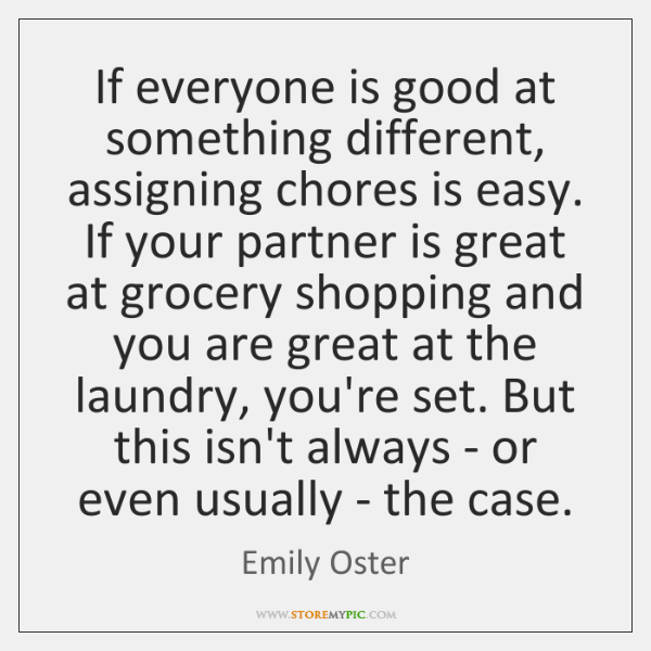 If everyone is good at something different, assigning chores is easy. If ...