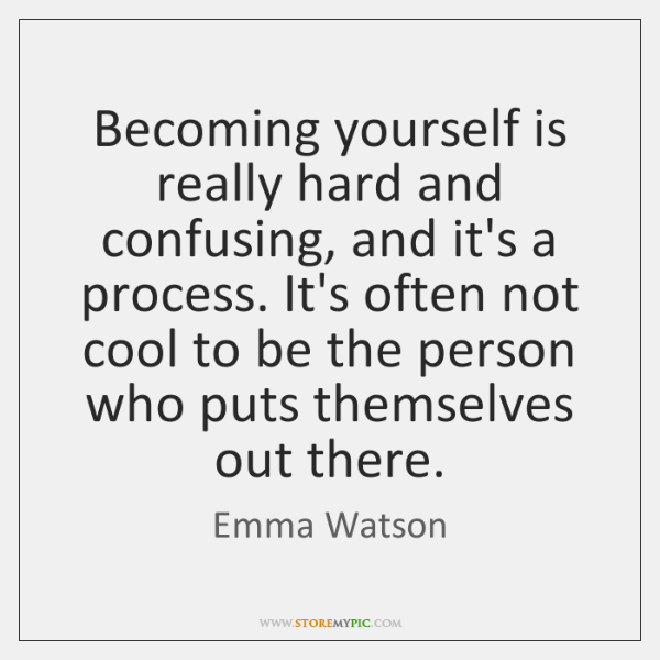 Becoming yourself is really hard and confusing, and it's a process. It's ...