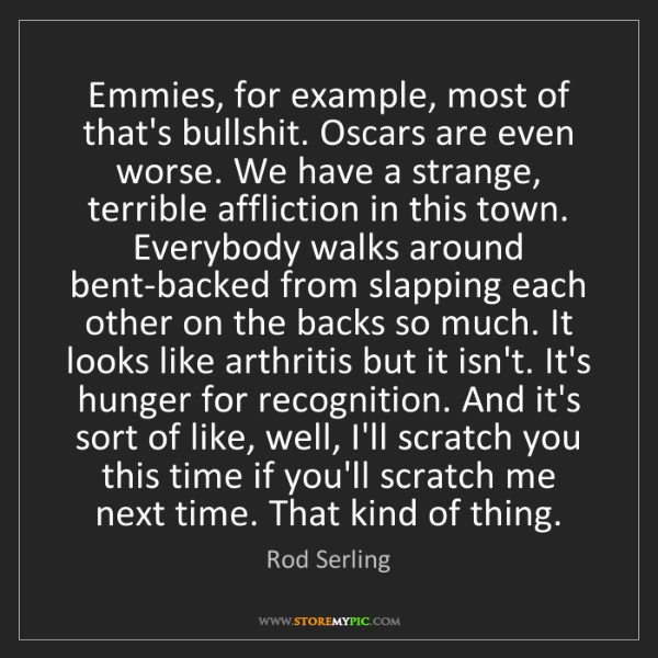Rod Serling: Emmies, for example, most of that's bullshit. Oscars...