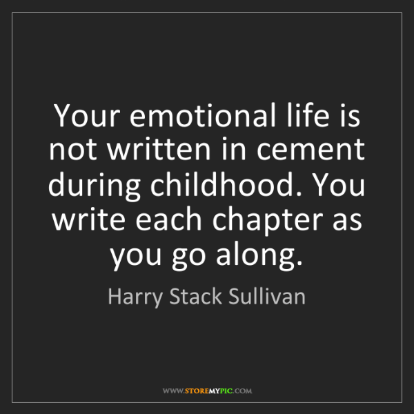 Harry Stack Sullivan: Your emotional life is not written in cement during childhood....