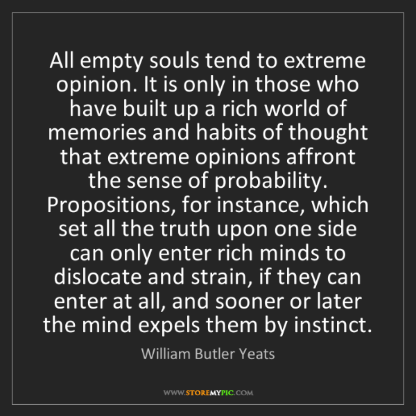 William Butler Yeats: All empty souls tend to extreme opinion. It is only in...