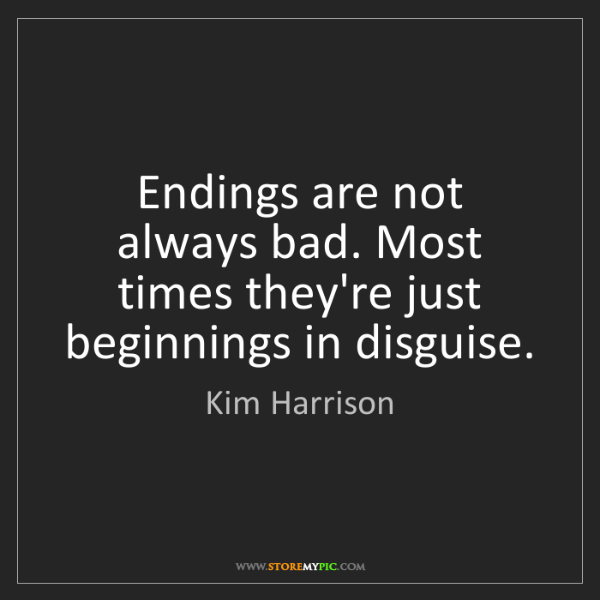 Kim Harrison: Endings are not always bad. Most times they're just beginnings...